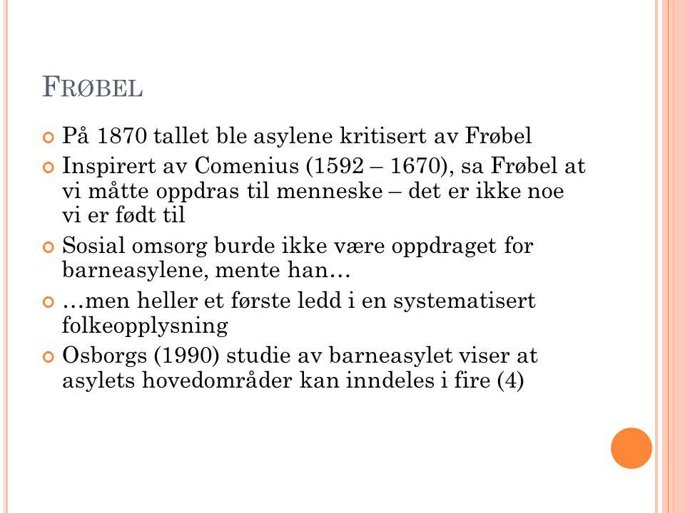 F RØBEL På 1870 tallet ble asylene kritisert av Frøbel Inspirert av Comenius (1592 – 1670), sa Frøbel at vi måtte oppdras til menneske – det er ikke n