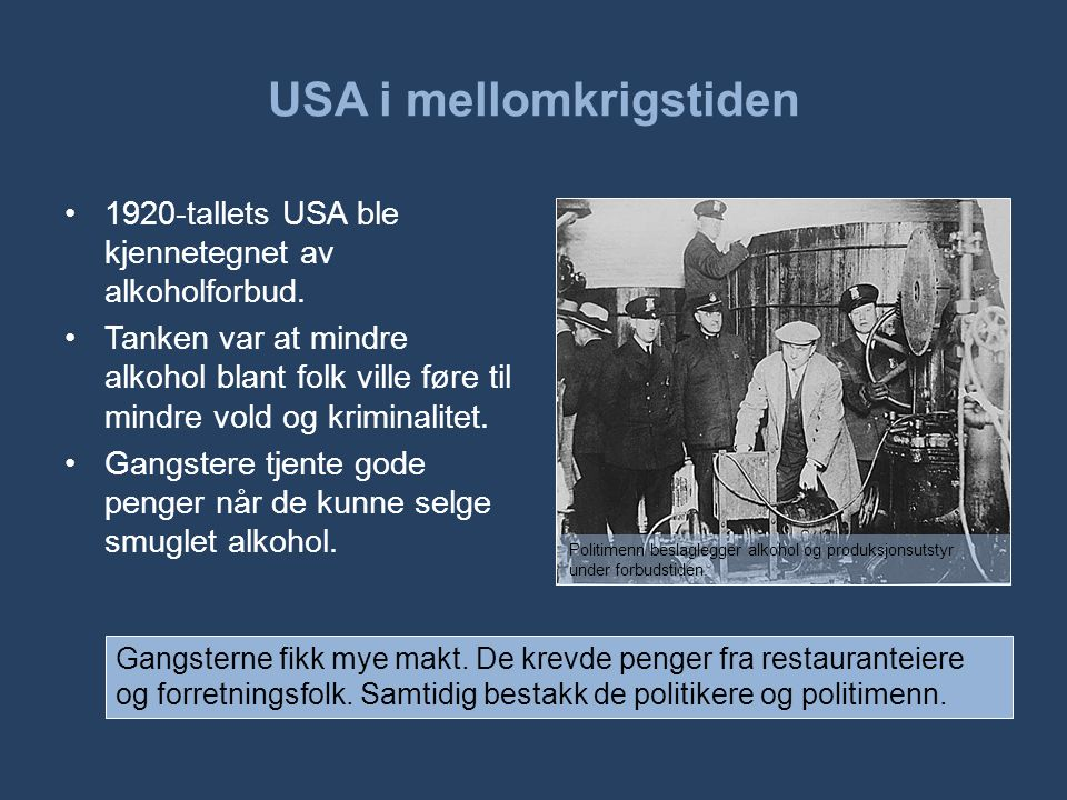 USA i mellomkrigstiden •1920-tallets USA ble kjennetegnet av alkoholforbud. •Tanken var at mindre alkohol blant folk ville føre til mindre vold og kri