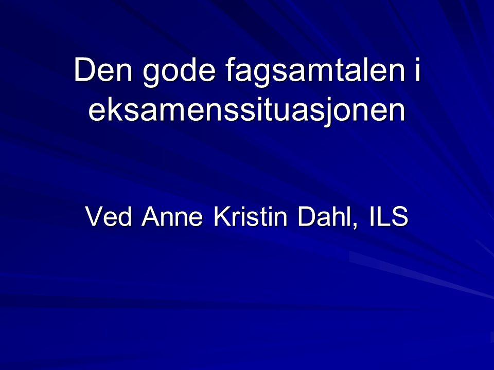 Den gode fagsamtalen i eksamenssituasjonen Ved Anne Kristin Dahl, ILS