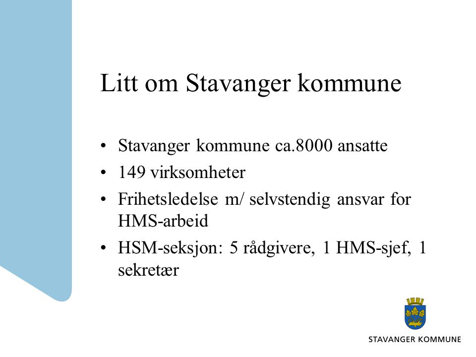 Litt om Stavanger kommune •Stavanger kommune ca.8000 ansatte •149 virksomheter •Frihetsledelse m/ selvstendig ansvar for HMS-arbeid •HSM-seksjon: 5 rådgivere, 1 HMS-sjef, 1 sekretær