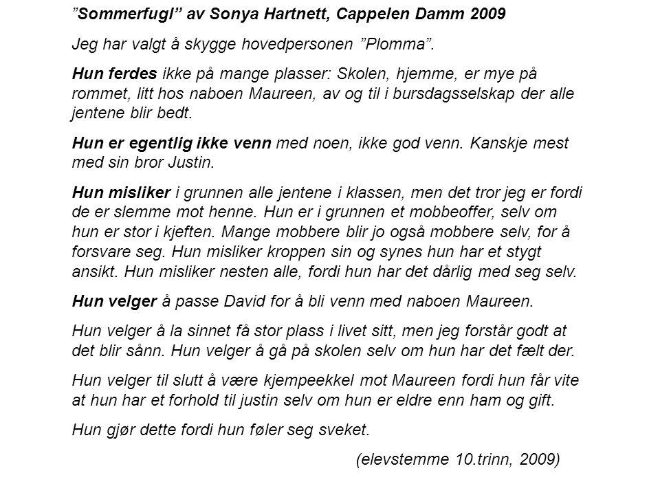 """""""Sommerfugl"""" av Sonya Hartnett, Cappelen Damm 2009 Jeg har valgt å skygge hovedpersonen """"Plomma"""". Hun ferdes ikke på mange plasser: Skolen, hjemme, er"""