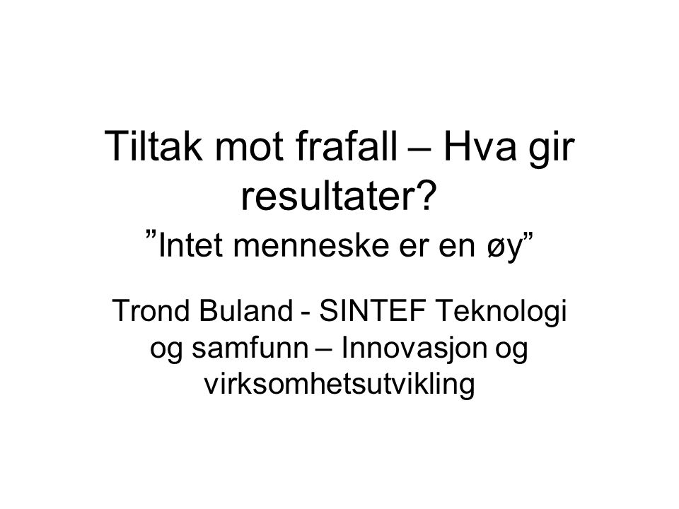 """Tiltak mot frafall – Hva gir resultater? """" Intet menneske er en øy"""" Trond Buland - SINTEF Teknologi og samfunn – Innovasjon og virksomhetsutvikling"""