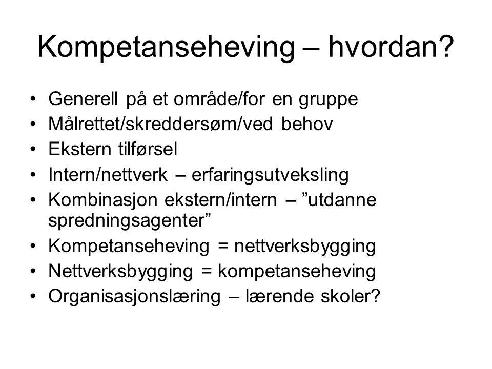 Kompetanseheving – hvordan? •Generell på et område/for en gruppe •Målrettet/skreddersøm/ved behov •Ekstern tilførsel •Intern/nettverk – erfaringsutvek