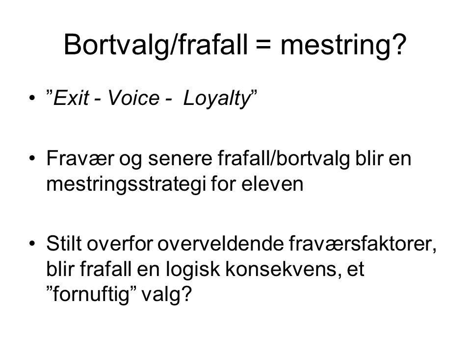 """Bortvalg/frafall = mestring? •""""Exit - Voice - Loyalty"""" •Fravær og senere frafall/bortvalg blir en mestringsstrategi for eleven •Stilt overfor overveld"""