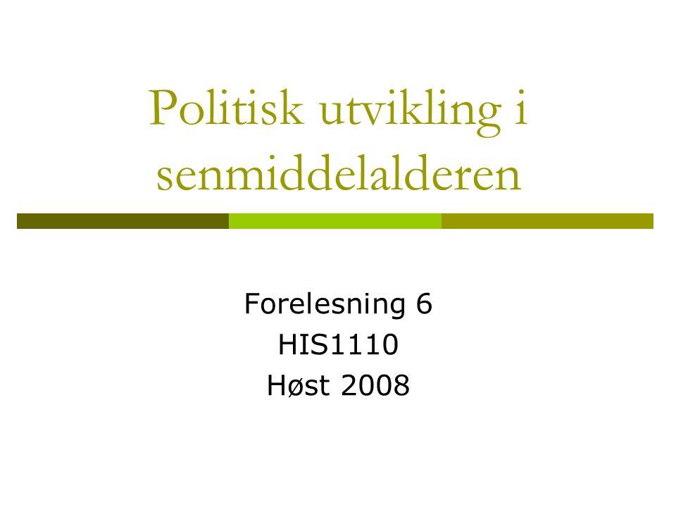 Politisk utvikling i senmiddelalderen Forelesning 6 HIS1110 Høst 2008