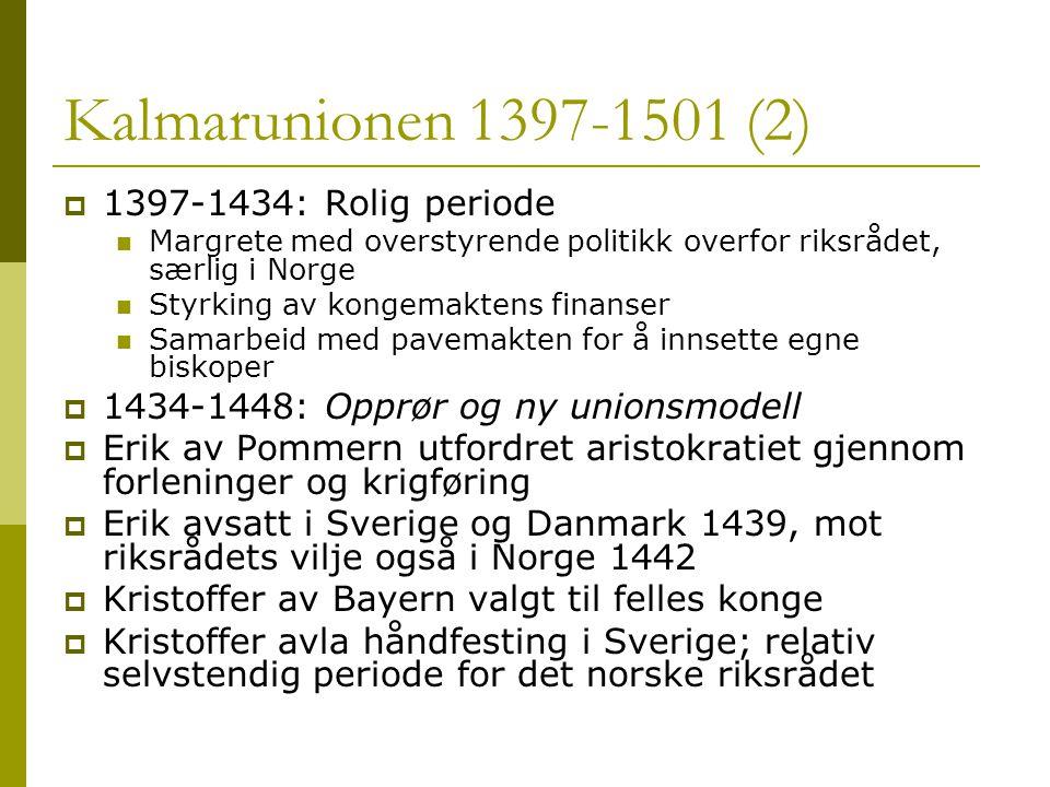 Kalmarunionen 1397-1501 (2)  1397-1434: Rolig periode  Margrete med overstyrende politikk overfor riksrådet, særlig i Norge  Styrking av kongemaktens finanser  Samarbeid med pavemakten for å innsette egne biskoper  1434-1448: Opprør og ny unionsmodell  Erik av Pommern utfordret aristokratiet gjennom forleninger og krigføring  Erik avsatt i Sverige og Danmark 1439, mot riksrådets vilje også i Norge 1442  Kristoffer av Bayern valgt til felles konge  Kristoffer avla håndfesting i Sverige; relativ selvstendig periode for det norske riksrådet