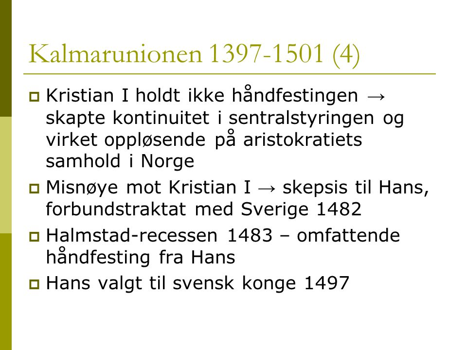 Kalmarunionen 1397-1501 (4)  Kristian I holdt ikke håndfestingen → skapte kontinuitet i sentralstyringen og virket oppløsende på aristokratiets samhold i Norge  Misnøye mot Kristian I → skepsis til Hans, forbundstraktat med Sverige 1482  Halmstad-recessen 1483 – omfattende håndfesting fra Hans  Hans valgt til svensk konge 1497