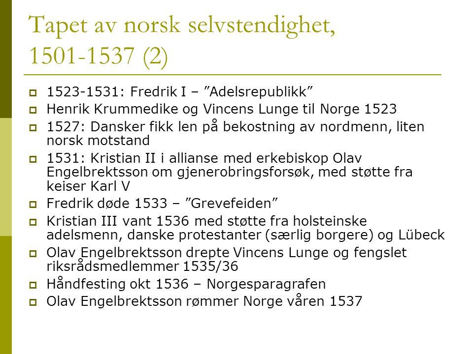 Tapet av norsk selvstendighet, 1501-1537 (2)  1523-1531: Fredrik I – Adelsrepublikk  Henrik Krummedike og Vincens Lunge til Norge 1523  1527: Dansker fikk len på bekostning av nordmenn, liten norsk motstand  1531: Kristian II i allianse med erkebiskop Olav Engelbrektsson om gjenerobringsforsøk, med støtte fra keiser Karl V  Fredrik døde 1533 – Grevefeiden  Kristian III vant 1536 med støtte fra holsteinske adelsmenn, danske protestanter (særlig borgere) og Lübeck  Olav Engelbrektsson drepte Vincens Lunge og fengslet riksrådsmedlemmer 1535/36  Håndfesting okt 1536 – Norgesparagrafen  Olav Engelbrektsson rømmer Norge våren 1537