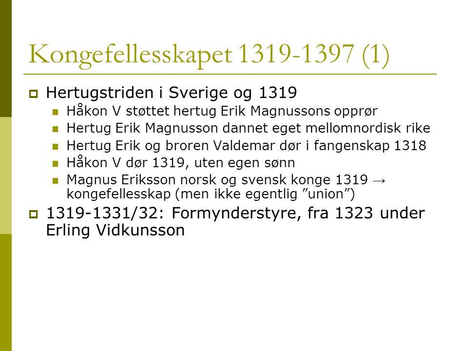 Kongefellesskapet 1319-1397 (1)  Hertugstriden i Sverige og 1319  Håkon V støttet hertug Erik Magnussons opprør  Hertug Erik Magnusson dannet eget mellomnordisk rike  Hertug Erik og broren Valdemar dør i fangenskap 1318  Håkon V dør 1319, uten egen sønn  Magnus Eriksson norsk og svensk konge 1319 → kongefellesskap (men ikke egentlig union )  1319-1331/32: Formynderstyre, fra 1323 under Erling Vidkunsson