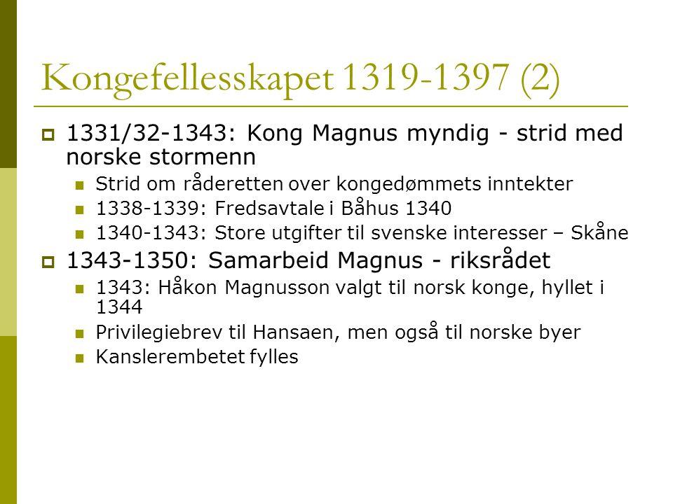 Kongefellesskapet 1319-1397 (2)  1331/32-1343: Kong Magnus myndig - strid med norske stormenn  Strid om råderetten over kongedømmets inntekter  1338-1339: Fredsavtale i Båhus 1340  1340-1343: Store utgifter til svenske interesser – Skåne  1343-1350: Samarbeid Magnus - riksrådet  1343: Håkon Magnusson valgt til norsk konge, hyllet i 1344  Privilegiebrev til Hansaen, men også til norske byer  Kanslerembetet fylles