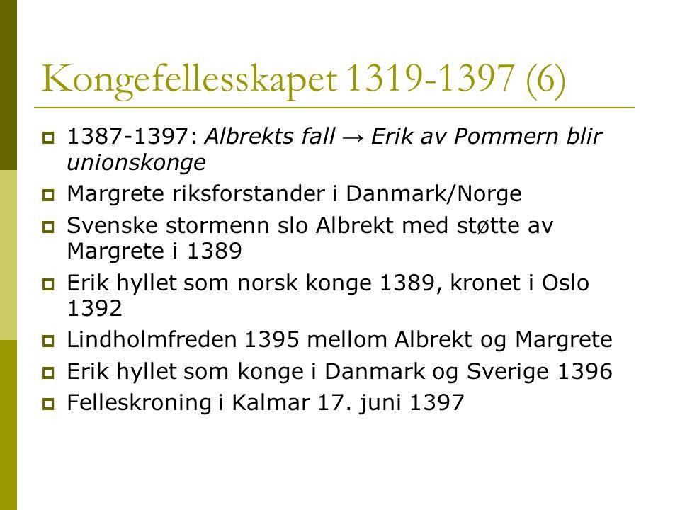 Kongefellesskapet 1319-1397 (6)  1387-1397: Albrekts fall → Erik av Pommern blir unionskonge  Margrete riksforstander i Danmark/Norge  Svenske stormenn slo Albrekt med støtte av Margrete i 1389  Erik hyllet som norsk konge 1389, kronet i Oslo 1392  Lindholmfreden 1395 mellom Albrekt og Margrete  Erik hyllet som konge i Danmark og Sverige 1396  Felleskroning i Kalmar 17.
