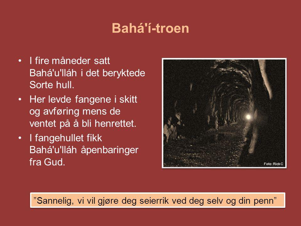 Bahá'í-troen •I fire måneder satt Bahá'u'lláh i det beryktede Sorte hull. •Her levde fangene i skitt og avføring mens de ventet på å bli henrettet. •I