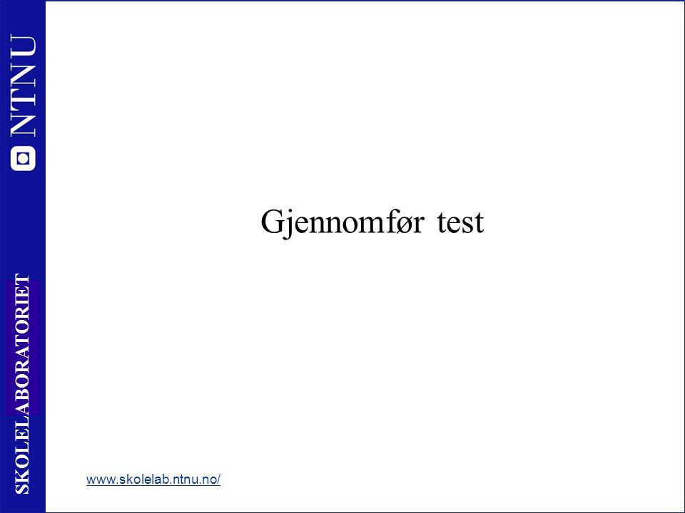 6 SKOLELABORATORIET Gjennomfør test www.skolelab.ntnu.no/