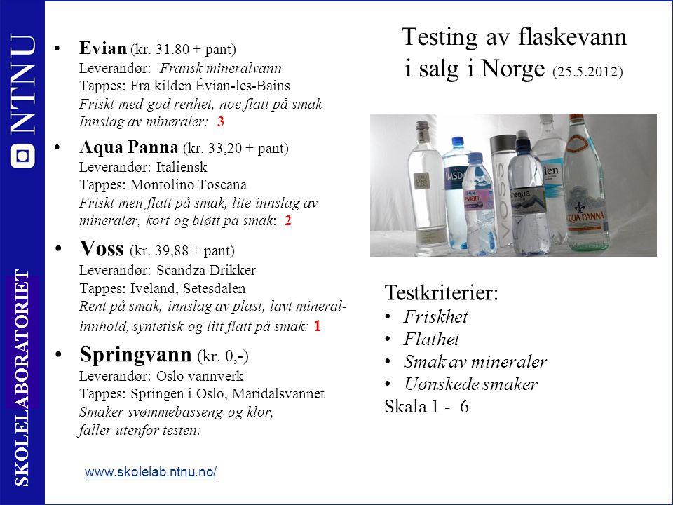 9 SKOLELABORATORIET Testing av flaskevann i salg i Norge (25.5.2012) •Evian (kr. 31.80 + pant) Leverandør: Fransk mineralvann Tappes: Fra kilden Évian