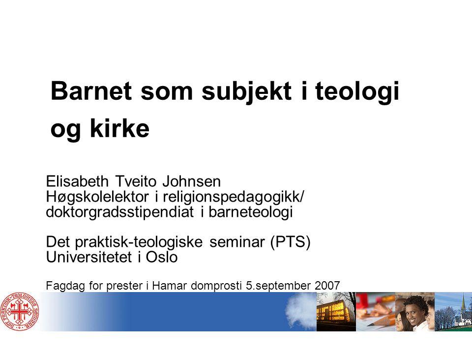 Barnet som subjekt i teologi og kirke Elisabeth Tveito Johnsen Høgskolelektor i religionspedagogikk/ doktorgradsstipendiat i barneteologi Det praktisk