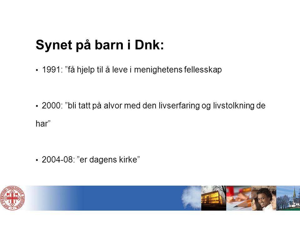 """Synet på barn i Dnk: • 1991: """"få hjelp til å leve i menighetens fellesskap • 2000: """"bli tatt på alvor med den livserfaring og livstolkning de har"""" • 2"""