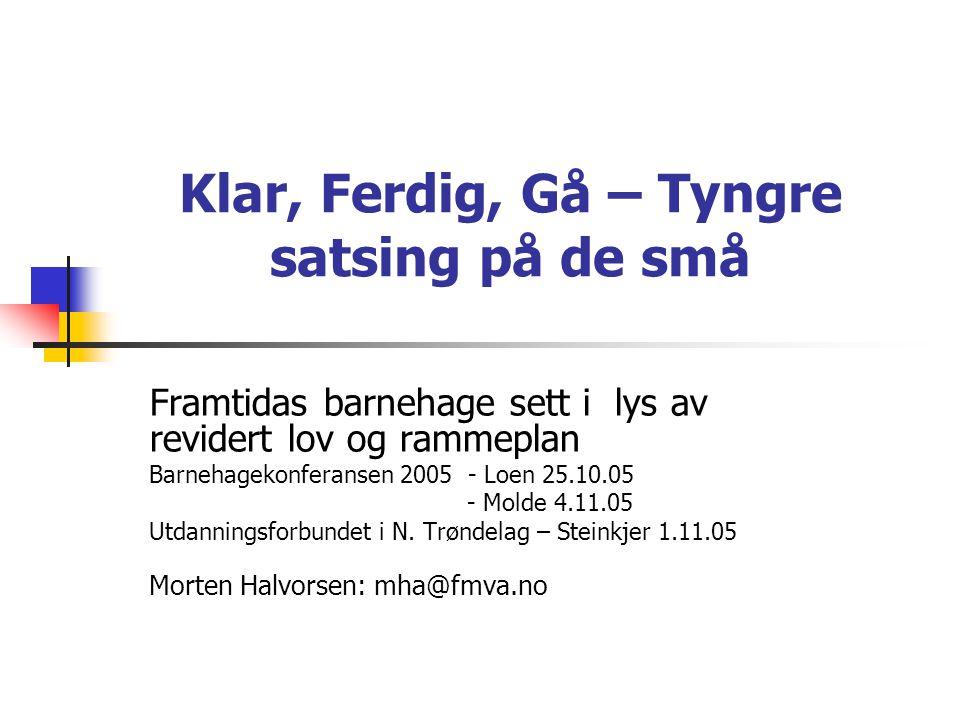 Klar, Ferdig, Gå – Tyngre satsing på de små Framtidas barnehage sett i lys av revidert lov og rammeplan Barnehagekonferansen 2005 - Loen 25.10.05 - Mo