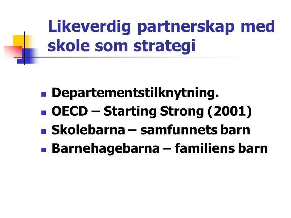 Likeverdig partnerskap med skole som strategi  Departementstilknytning.  OECD – Starting Strong (2001)  Skolebarna – samfunnets barn  Barnehagebar
