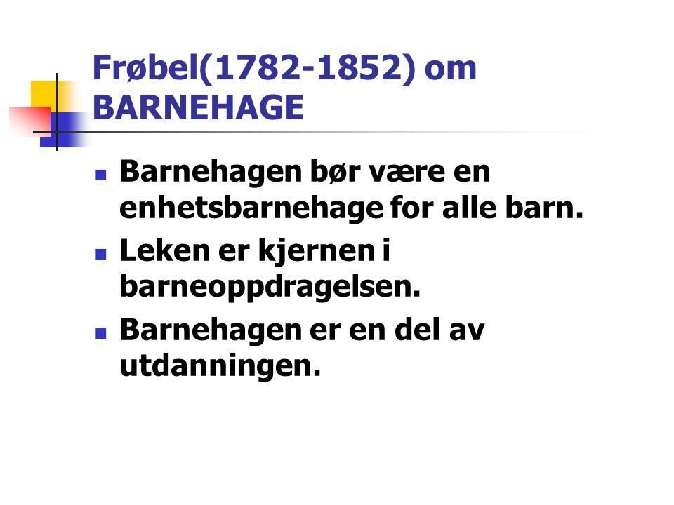 Frøbel(1782-1852) om BARNEHAGE  Barnehagen bør være en enhetsbarnehage for alle barn.  Leken er kjernen i barneoppdragelsen.  Barnehagen er en del