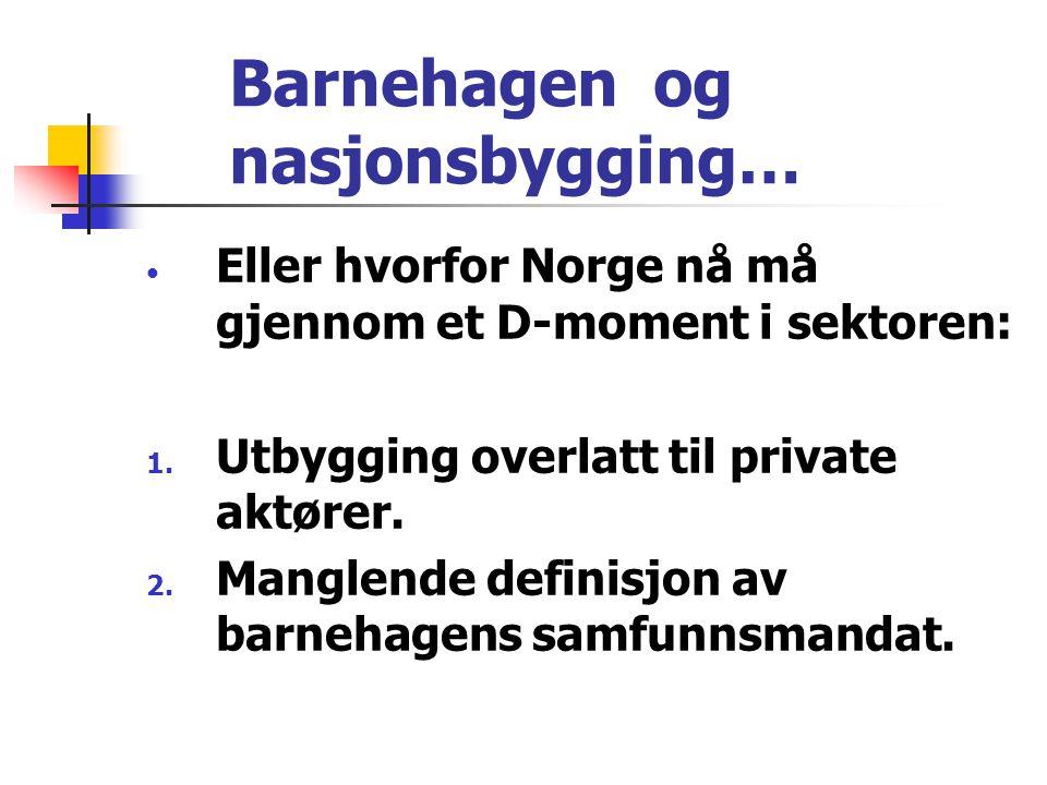 Barnehagen og nasjonsbygging… • Eller hvorfor Norge nå må gjennom et D-moment i sektoren: 1. Utbygging overlatt til private aktører. 2. Manglende defi