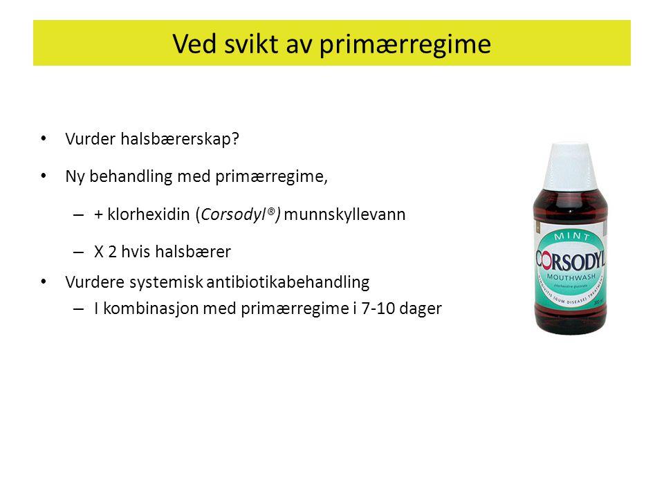 Ved svikt av primærregime • Vurder halsbærerskap? • Ny behandling med primærregime, – + klorhexidin (Corsodyl®) munnskyllevann – X 2 hvis halsbærer •