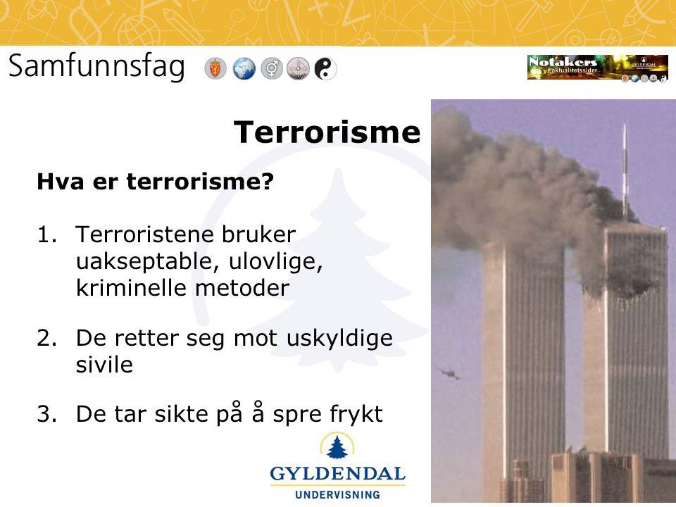 Terrorisme Hva er terrorisme? 1.Terroristene bruker uakseptable, ulovlige, kriminelle metoder 2.De retter seg mot uskyldige sivile 3.De tar sikte på å