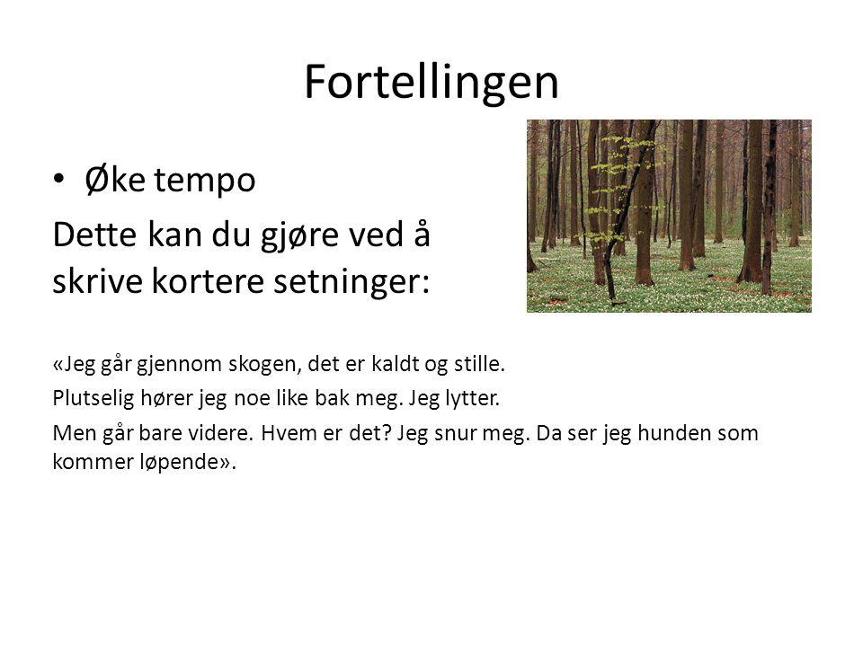Fortellingen • Øke tempo Dette kan du gjøre ved å skrive kortere setninger: «Jeg går gjennom skogen, det er kaldt og stille.