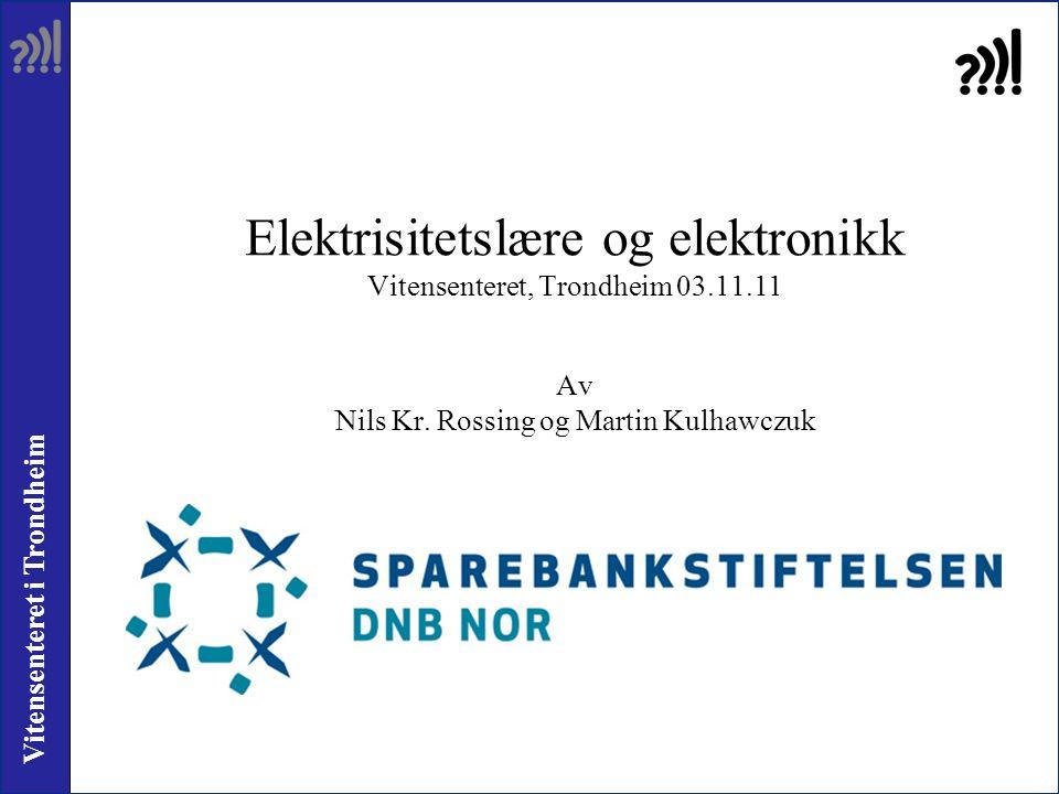 Vitensenteret i Trondheim Elektrisitetslære og elektronikk Vitensenteret, Trondheim 03.11.11 Av Nils Kr. Rossing og Martin Kulhawczuk
