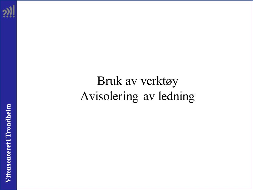 Vitensenteret i Trondheim Bruk av verktøy Avisolering av ledning
