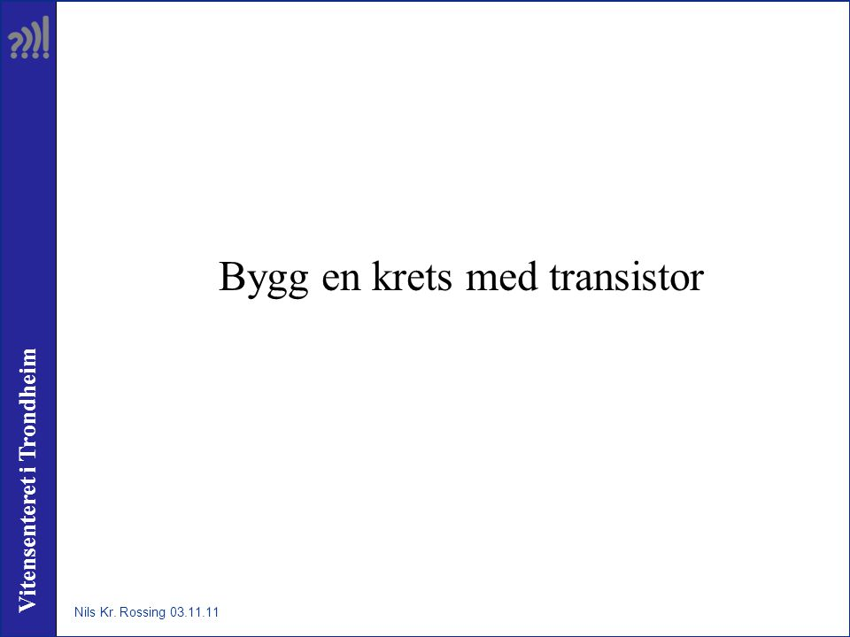 Vitensenteret i Trondheim Bygg en krets med transistor Nils Kr. Rossing 03.11.11
