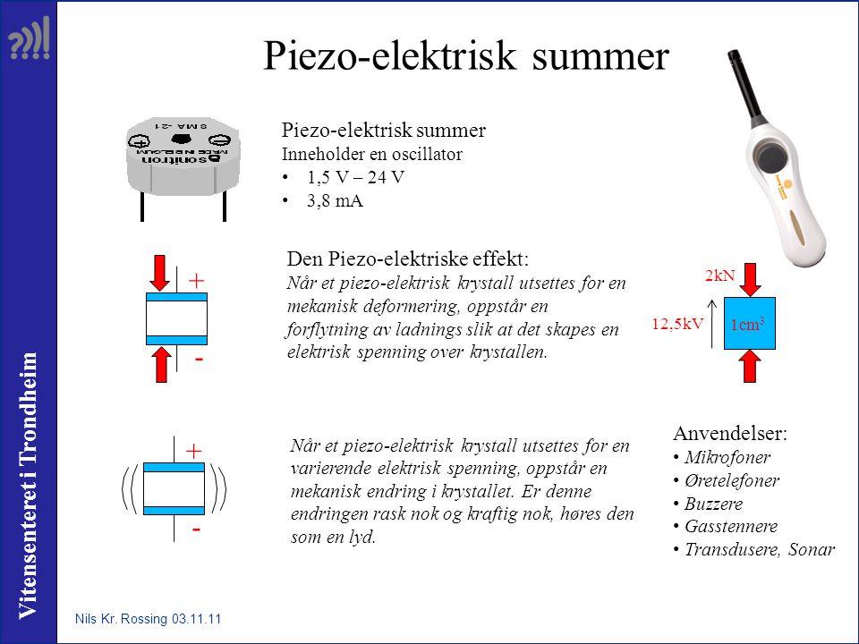 Vitensenteret i Trondheim Piezo-elektrisk summer Inneholder en oscillator • 1,5 V – 24 V • 3,8 mA Den Piezo-elektriske effekt: Når et piezo-elektrisk krystall utsettes for en mekanisk deformering, oppstår en forflytning av ladnings slik at det skapes en elektrisk spenning over krystallen.