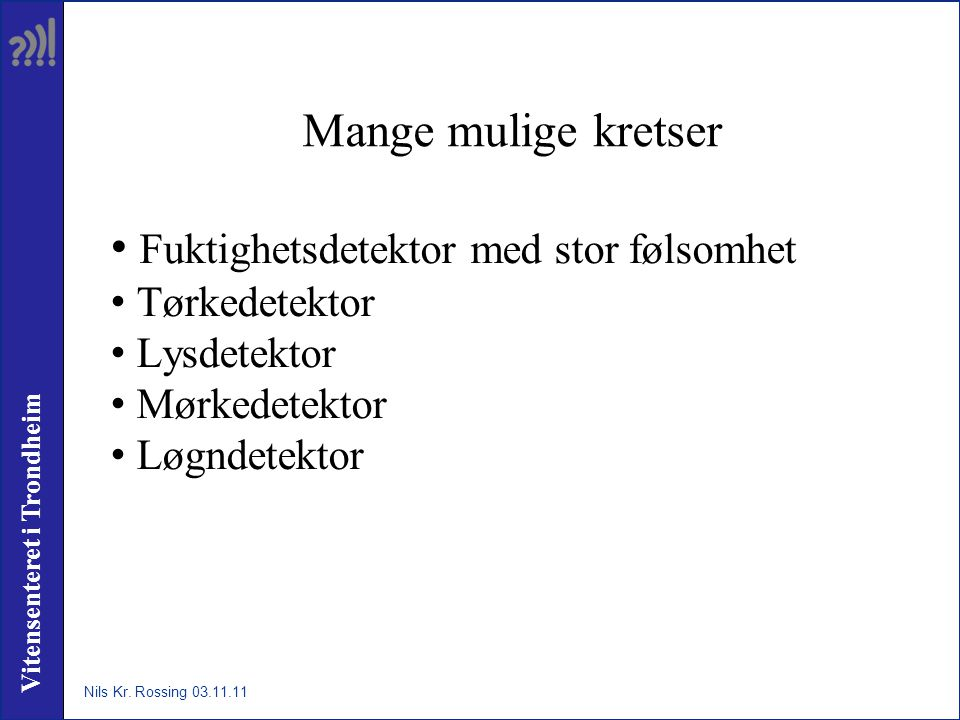 Vitensenteret i Trondheim Mange mulige kretser • Fuktighetsdetektor med stor følsomhet • Tørkedetektor • Lysdetektor • Mørkedetektor • Løgndetektor Nils Kr.