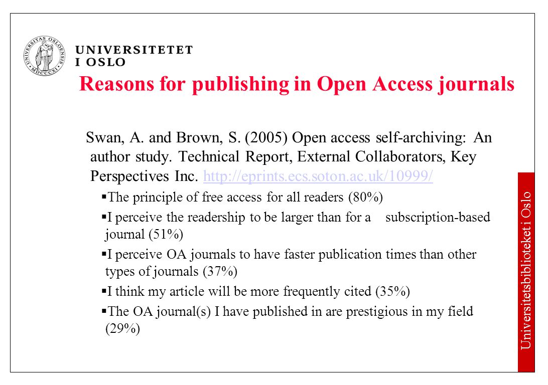 Universitetsbiblioteket i Oslo Reasons for publishing in Open Access journals Swan, A. and Brown, S. (2005) Open access self-archiving: An author stud