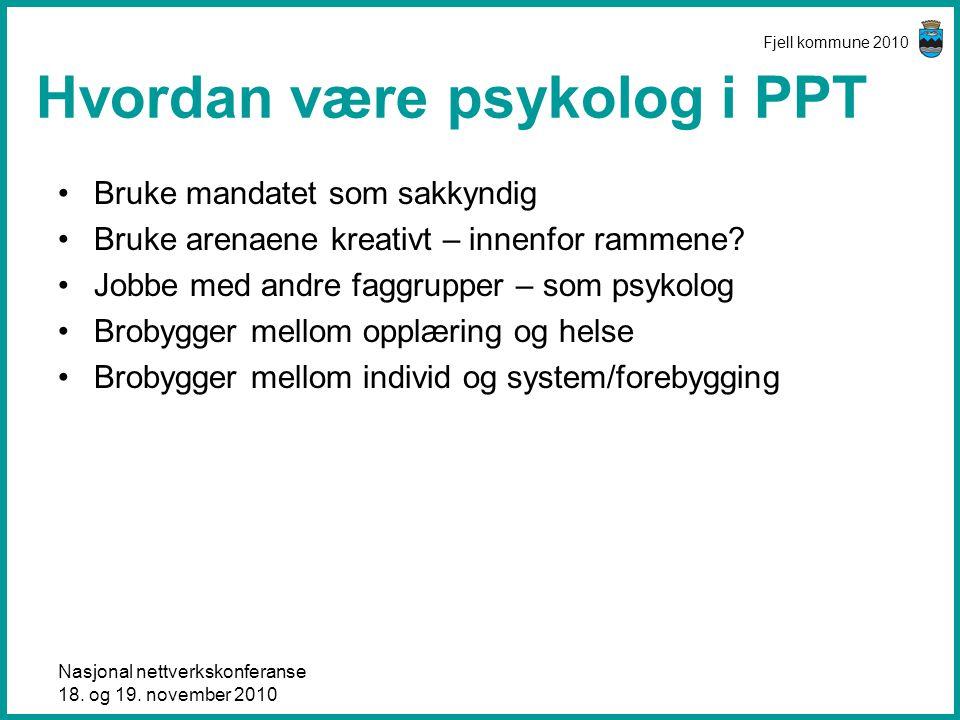 Nasjonal nettverkskonferanse 18. og 19. november 2010 Fjell kommune 2010 Hvordan være psykolog i PPT •Bruke mandatet som sakkyndig •Bruke arenaene kre