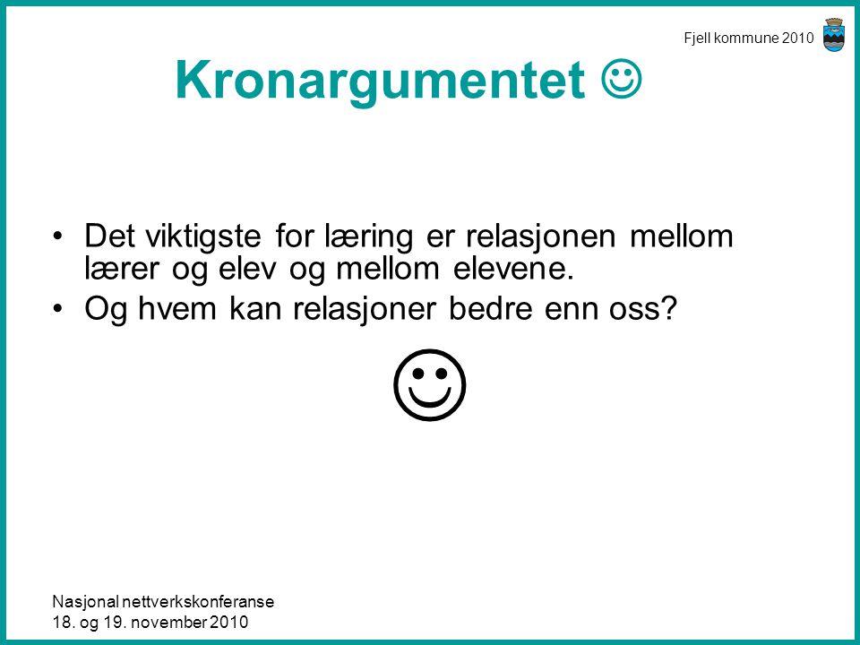 Nasjonal nettverkskonferanse 18. og 19. november 2010 Fjell kommune 2010 Kronargumentet  •Det viktigste for læring er relasjonen mellom lærer og elev
