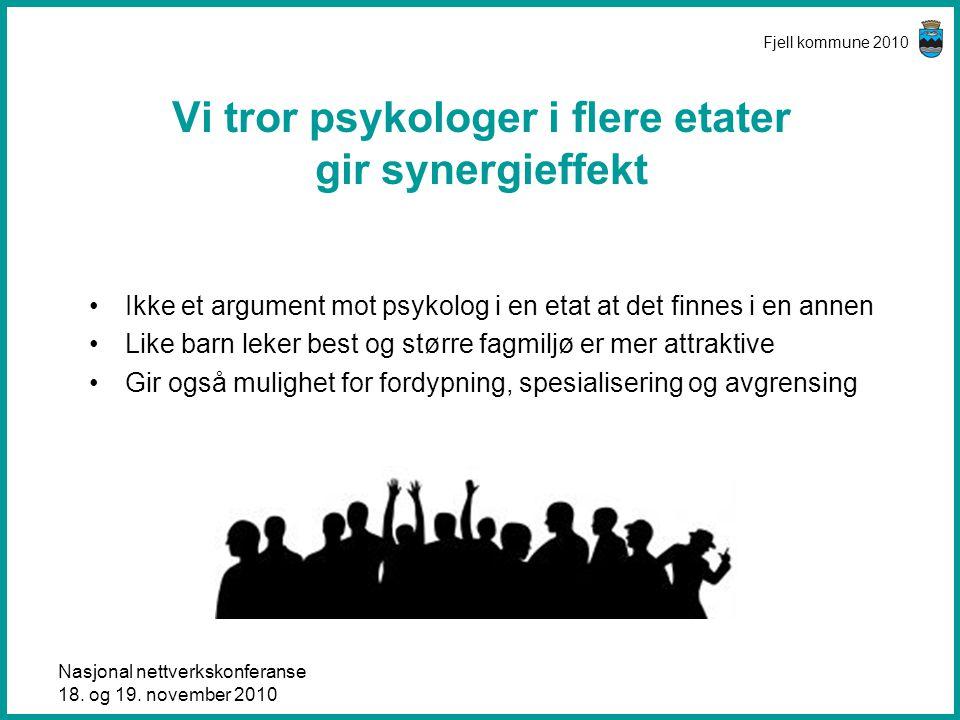 Nasjonal nettverkskonferanse 18. og 19. november 2010 Fjell kommune 2010 Vi tror psykologer i flere etater gir synergieffekt •Ikke et argument mot psy