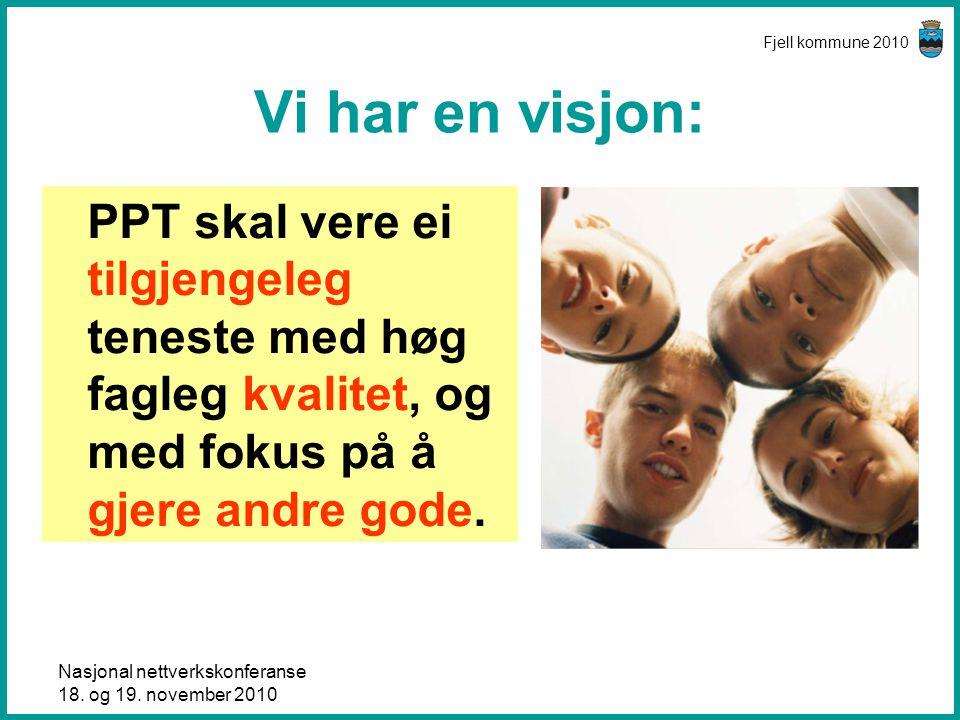 Nasjonal nettverkskonferanse 18. og 19. november 2010 Fjell kommune 2010 Vi har en visjon: PPT skal vere ei tilgjengeleg teneste med høg fagleg kvalit