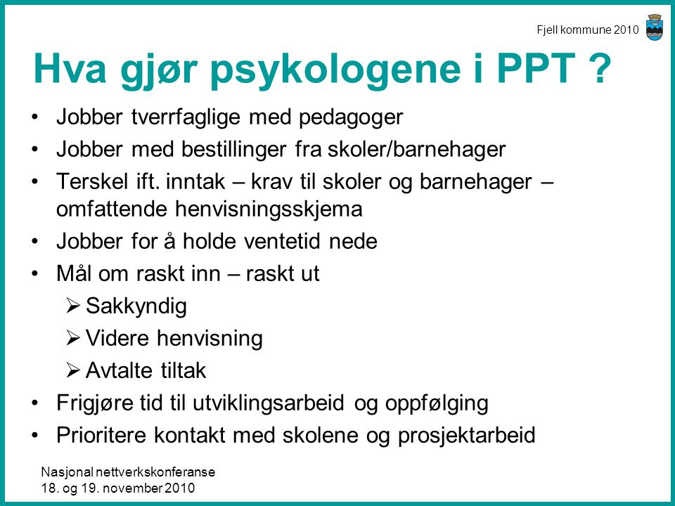 Nasjonal nettverkskonferanse 18. og 19. november 2010 Fjell kommune 2010 Hva gjør psykologene i PPT ? •Jobber tverrfaglige med pedagoger •Jobber med b