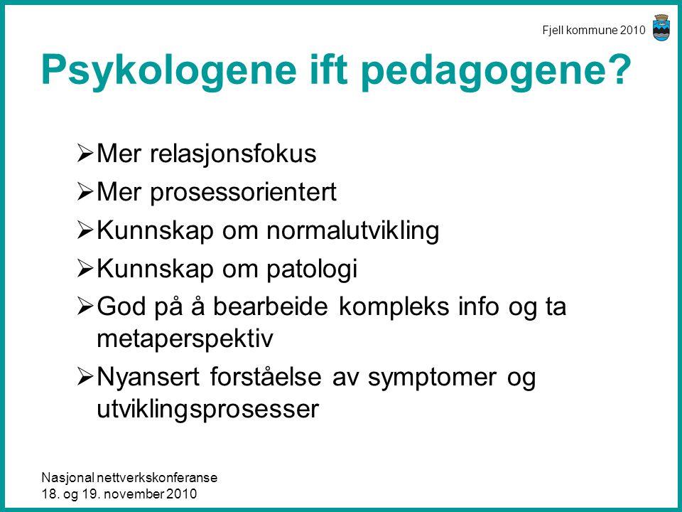 Nasjonal nettverkskonferanse 18. og 19. november 2010 Fjell kommune 2010 Psykologene ift pedagogene?  Mer relasjonsfokus  Mer prosessorientert  Kun
