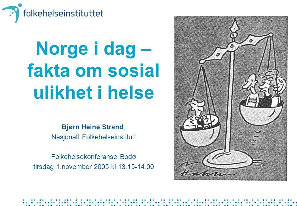 Norge i dag – fakta om sosial ulikhet i helse Bjørn Heine Strand, Nasjonalt Folkehelseinstitutt Folkehelsekonferanse Bodø tirsdag 1.november 2005 kl.1