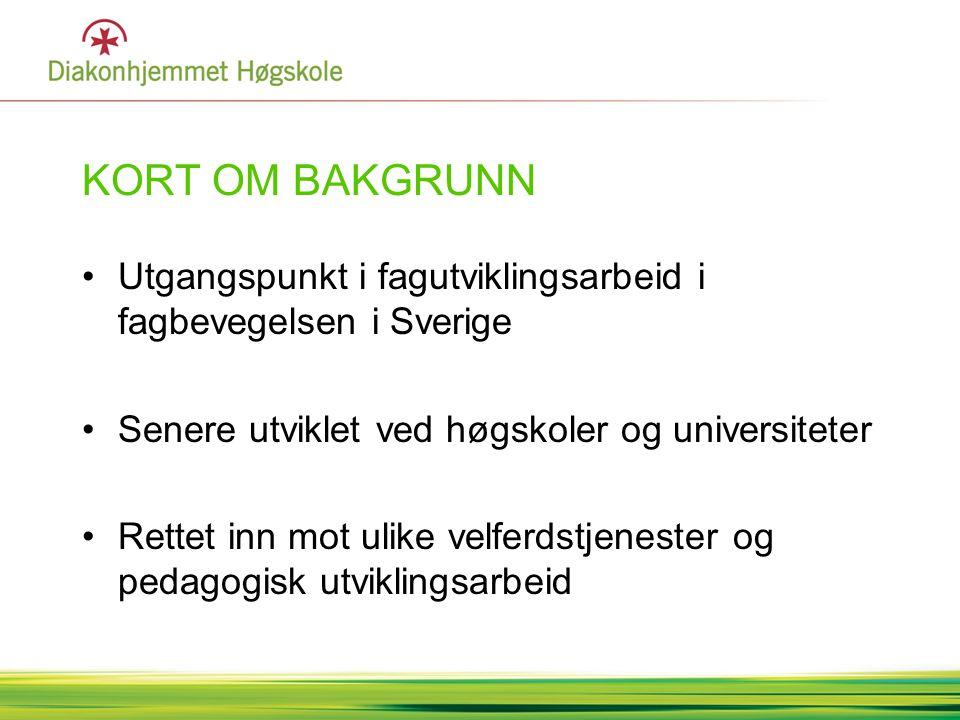 KORT OM BAKGRUNN •Utgangspunkt i fagutviklingsarbeid i fagbevegelsen i Sverige •Senere utviklet ved høgskoler og universiteter •Rettet inn mot ulike v