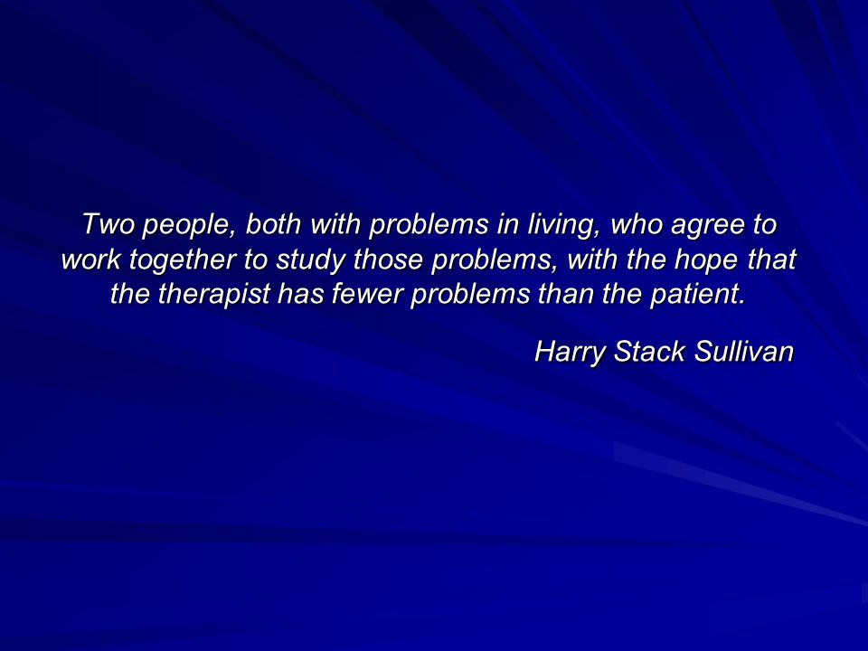 Two people, both with problems in living, who agree to work together to study those problems, with the hope that the therapist has fewer problems than