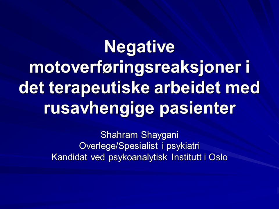 Negative motoverføringsreaksjoner i det terapeutiske arbeidet med rusavhengige pasienter Shahram Shaygani Overlege/Spesialist i psykiatri Kandidat ved