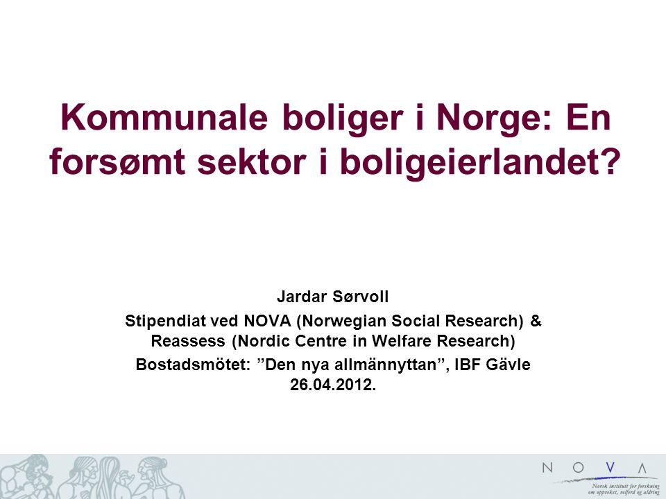Kommunale boliger i Norge: En forsømt sektor i boligeierlandet? Jardar Sørvoll Stipendiat ved NOVA (Norwegian Social Research) & Reassess (Nordic Cent