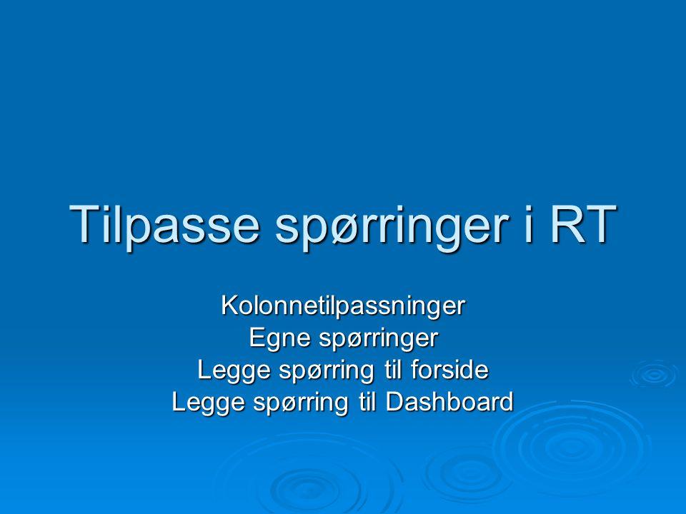Tilpasse spørringer i RT Kolonnetilpassninger Egne spørringer Legge spørring til forside Legge spørring til Dashboard