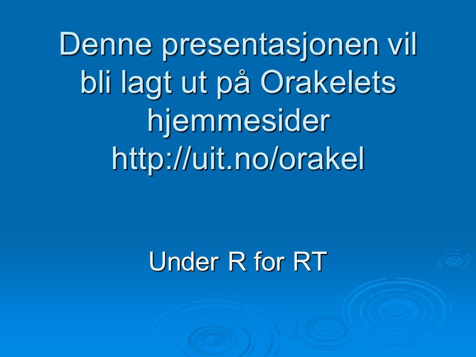 Denne presentasjonen vil bli lagt ut på Orakelets hjemmesider http://uit.no/orakel Under R for RT