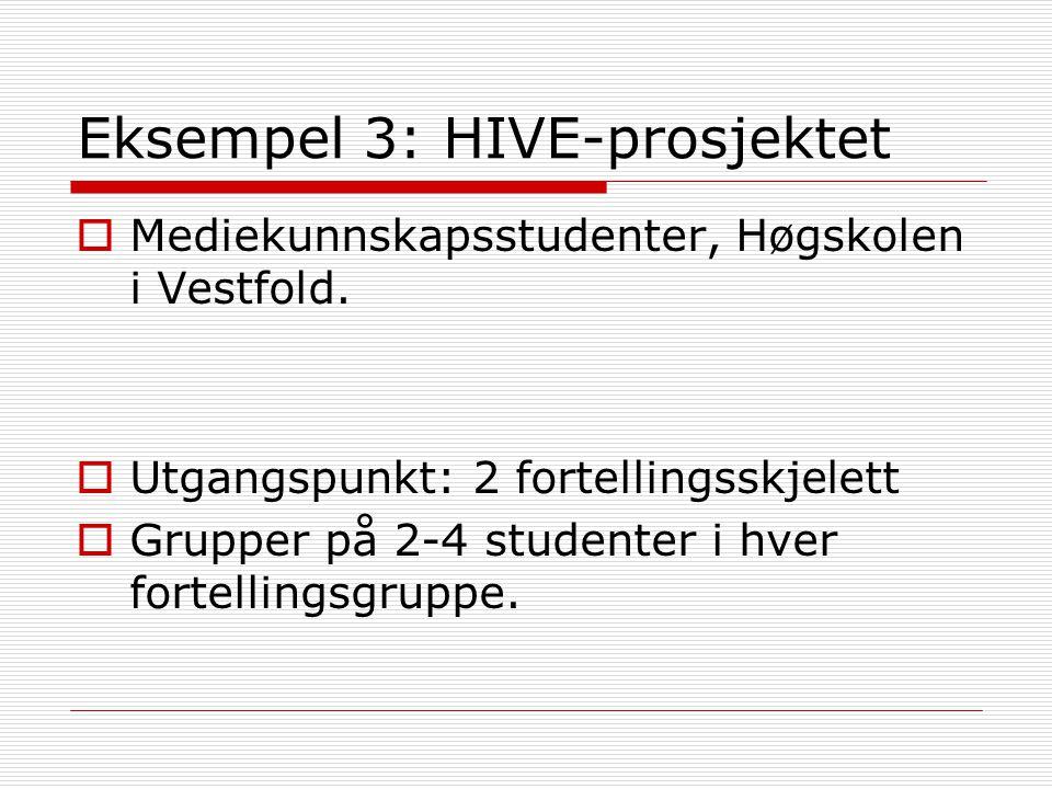Eksempel 3: HIVE-prosjektet  Mediekunnskapsstudenter, Høgskolen i Vestfold.  Utgangspunkt: 2 fortellingsskjelett  Grupper på 2-4 studenter i hver f