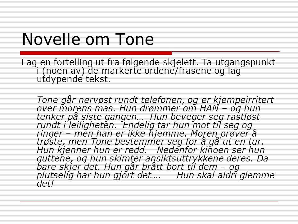 Novelle om Tone Lag en fortelling ut fra følgende skjelett. Ta utgangspunkt i (noen av) de markerte ordene/frasene og lag utdypende tekst. Tone går ne