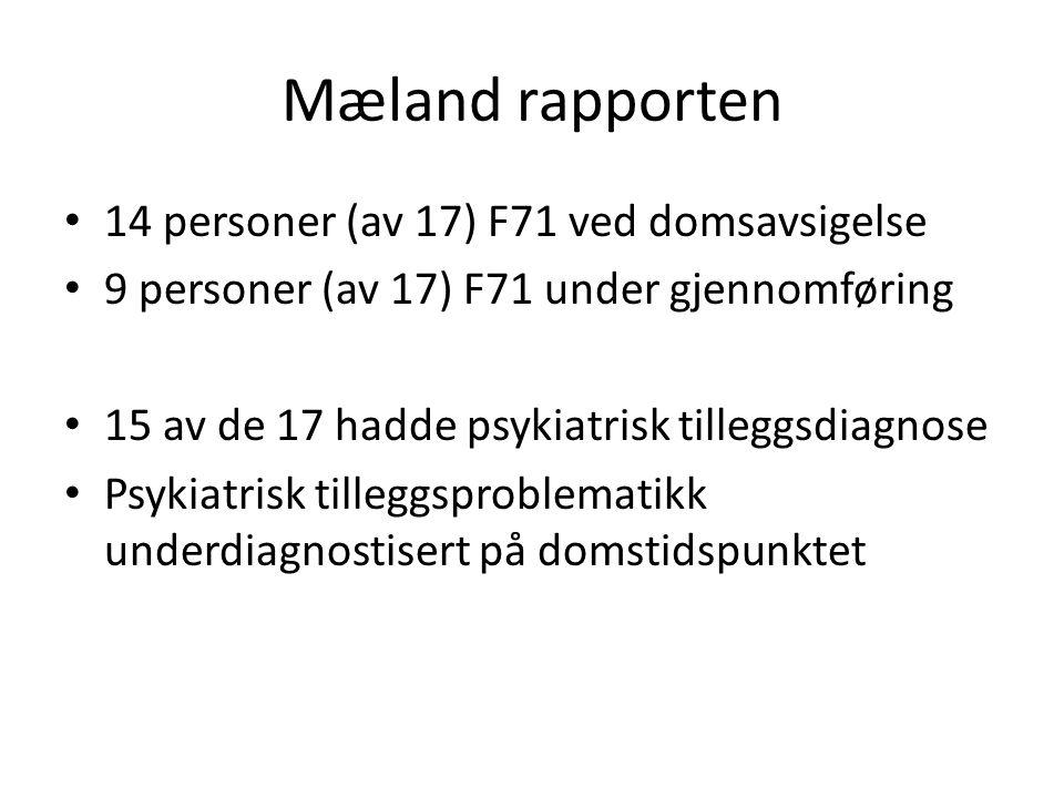 Mæland rapporten • 14 personer (av 17) F71 ved domsavsigelse • 9 personer (av 17) F71 under gjennomføring • 15 av de 17 hadde psykiatrisk tilleggsdiagnose • Psykiatrisk tilleggsproblematikk underdiagnostisert på domstidspunktet