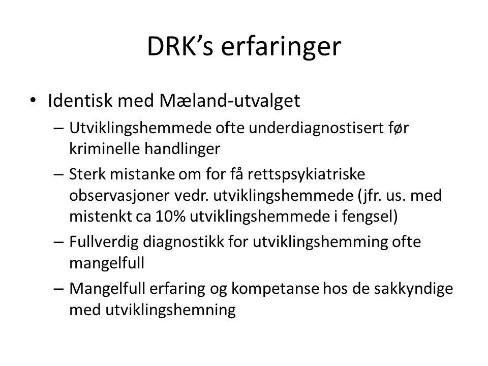 DRK's erfaringer • Identisk med Mæland-utvalget – Utviklingshemmede ofte underdiagnostisert før kriminelle handlinger – Sterk mistanke om for få rettspsykiatriske observasjoner vedr.